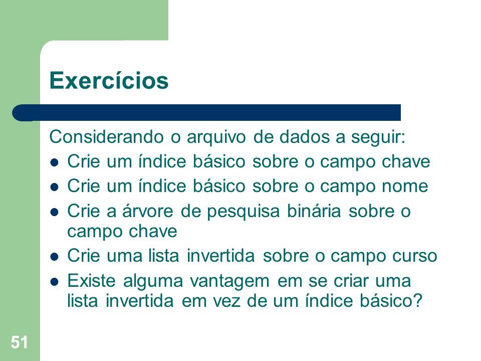 51 Exercícios Considerando o arquivo de dados a seguir: Crie um índice básico sobre o campo chave Crie um índice básico sobre o campo nome Crie a árvo