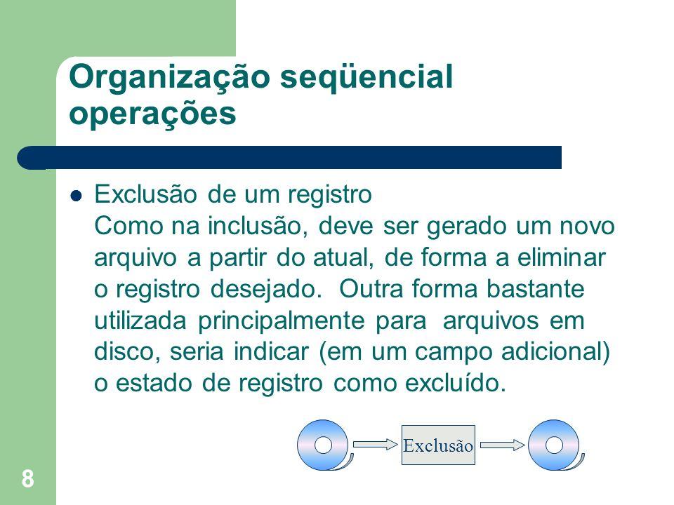 8 Organização seqüencial operações Exclusão de um registro Como na inclusão, deve ser gerado um novo arquivo a partir do atual, de forma a eliminar o