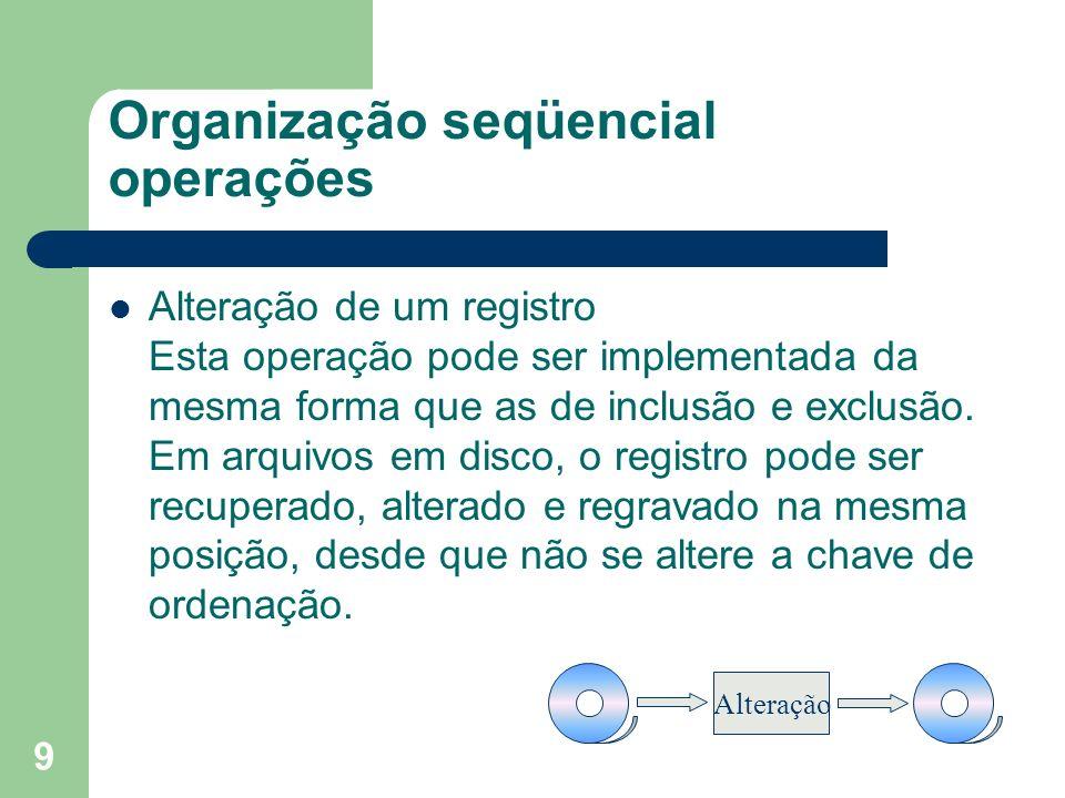 9 Organização seqüencial operações Alteração de um registro Esta operação pode ser implementada da mesma forma que as de inclusão e exclusão. Em arqui