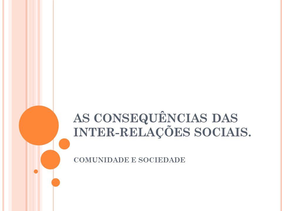 AS CONSEQUÊNCIAS DAS INTER-RELAÇÕES SOCIAIS. COMUNIDADE E SOCIEDADE