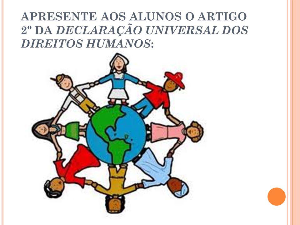APRESENTE AOS ALUNOS O ARTIGO 2º DA DECLARAÇÃO UNIVERSAL DOS DIREITOS HUMANOS :