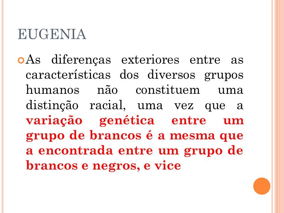 EUGENIA As diferenças exteriores entre as características dos diversos grupos humanos não constituem uma distinção racial, uma vez que a variação gené