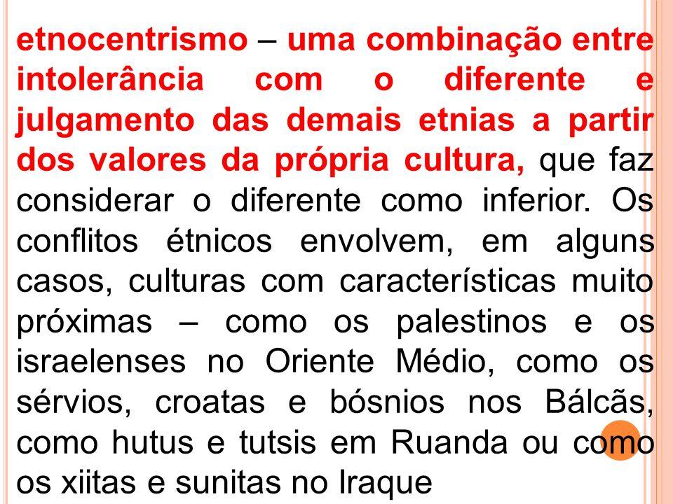 etnocentrismo – uma combinação entre intolerância com o diferente e julgamento das demais etnias a partir dos valores da própria cultura, que faz cons