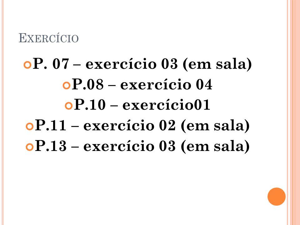 E XERCÍCIO P. 07 – exercício 03 (em sala) P.08 – exercício 04 P.10 – exercício01 P.11 – exercício 02 (em sala) P.13 – exercício 03 (em sala)