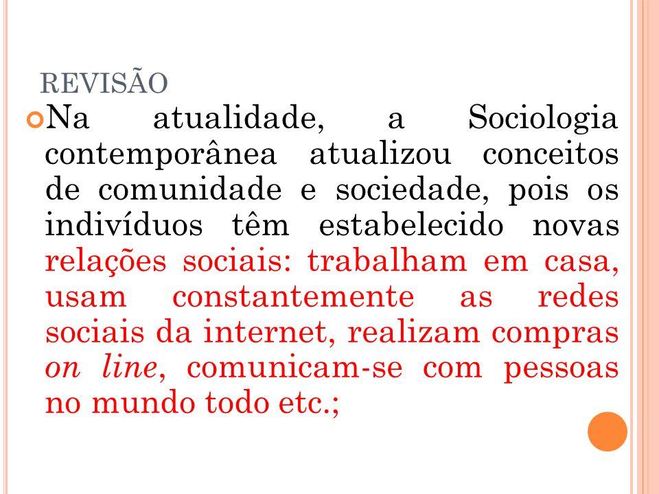 REVISÃO Na atualidade, a Sociologia contemporânea atualizou conceitos de comunidade e sociedade, pois os indivíduos têm estabelecido novas relações so