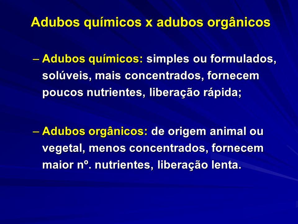 Adubos químicos x adubos orgânicos –Adubos químicos: simples ou formulados, solúveis, mais concentrados, fornecem poucos nutrientes, liberação rápida;