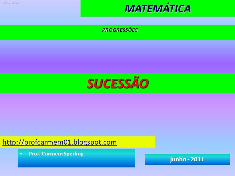 PROGRESSÕESMATEMÁTICASUCESSÃO junho - 2011 http://profcarmem01.blogspot.com Prof. Carmem Sperling MÁRIO HANADA