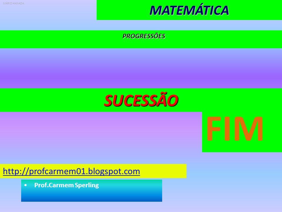 PROGRESSÕESMATEMÁTICASUCESSÃO http://profcarmem01.blogspot.com Prof.Carmem Sperling MÁRIO HANADA FIM