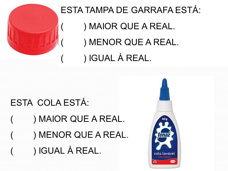 ESTA TAMPA DE GARRAFA ESTÁ: () MAIOR QUE A REAL. () MENOR QUE A REAL. () IGUAL À REAL. ESTA COLA ESTÁ: () MAIOR QUE A REAL. () MENOR QUE A REAL. () IG