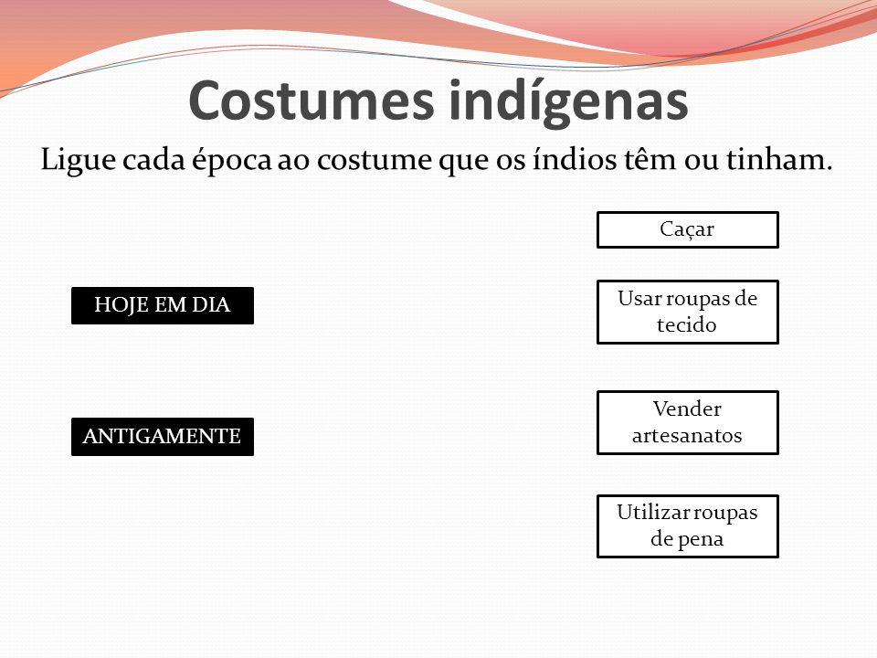 Costumes indígenas Ligue cada época ao costume que os índios têm ou tinham. HOJE EM DIA ANTIGAMENTE Caçar Usar roupas de tecido Vender artesanatos Uti