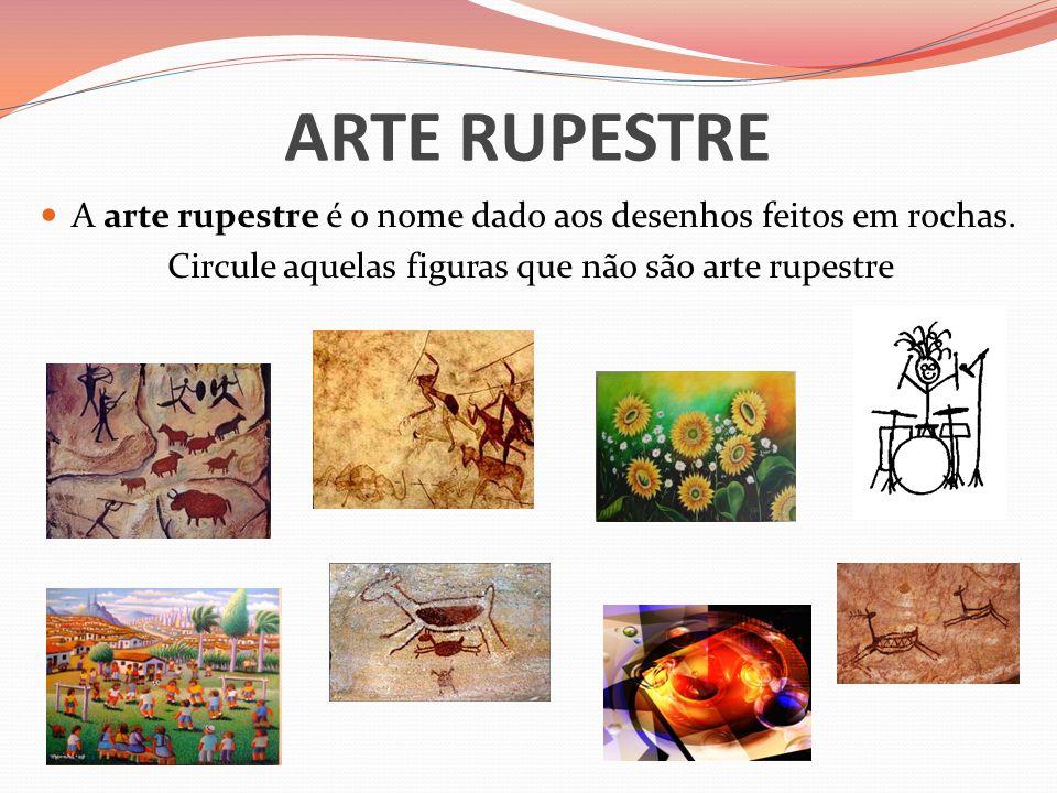 ARTE RUPESTRE A arte rupestre é o nome dado aos desenhos feitos em rochas. Circule aquelas figuras que não são arte rupestre