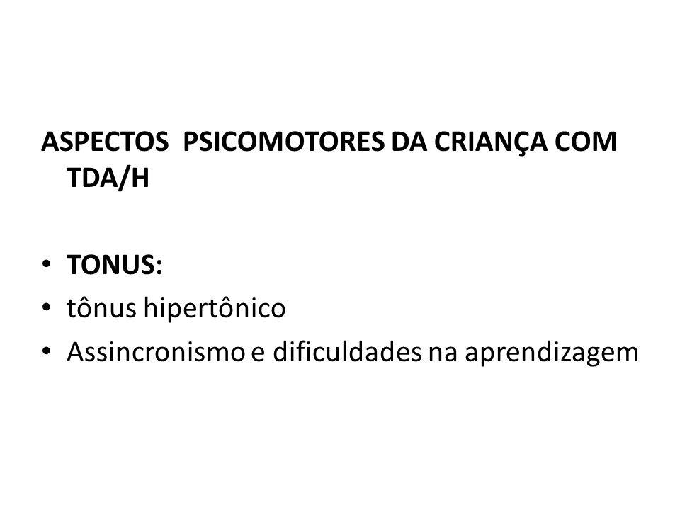 ASPECTOS PSICOMOTORES DA CRIANÇA COM TDA/H TONUS: tônus hipertônico Assincronismo e dificuldades na aprendizagem