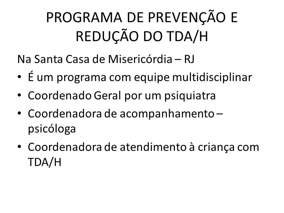 PROGRAMA DE PREVENÇÃO E REDUÇÃO DO TDA/H Na Santa Casa de Misericórdia – RJ É um programa com equipe multidisciplinar Coordenado Geral por um psiquiat