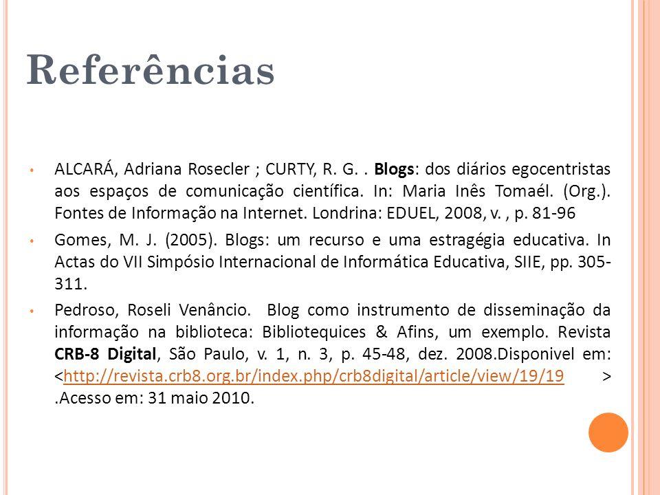 Referências ALCARÁ, Adriana Rosecler ; CURTY, R. G.. Blogs: dos diários egocentristas aos espaços de comunicação científica. In: Maria Inês Tomaél. (O