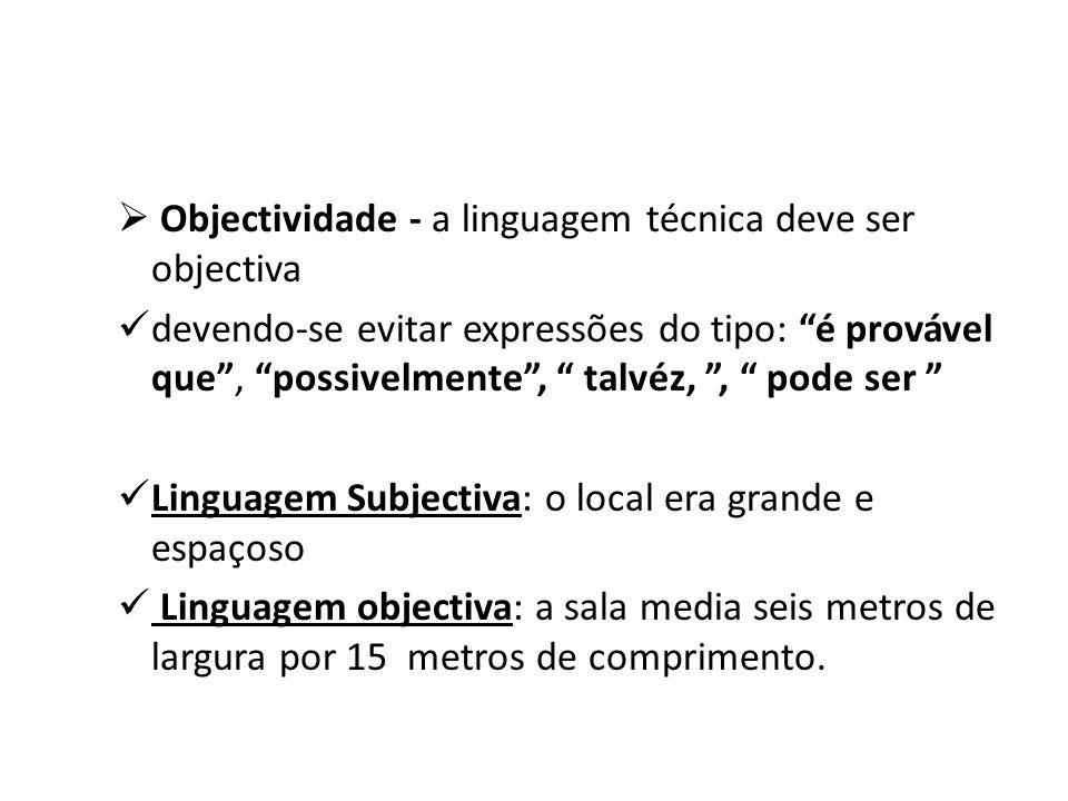 Objectividade - a linguagem técnica deve ser objectiva devendo-se evitar expressões do tipo: é provável que, possivelmente, talvéz,, pode ser Linguage