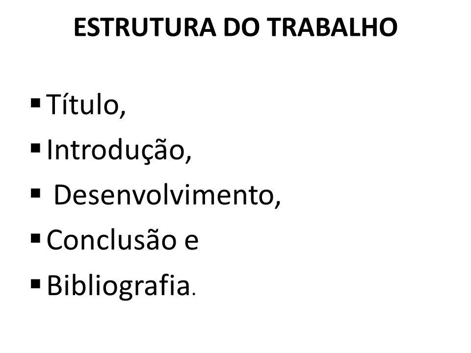 ESTRUTURA DO TRABALHO Título, Introdução, Desenvolvimento, Conclusão e Bibliografia.