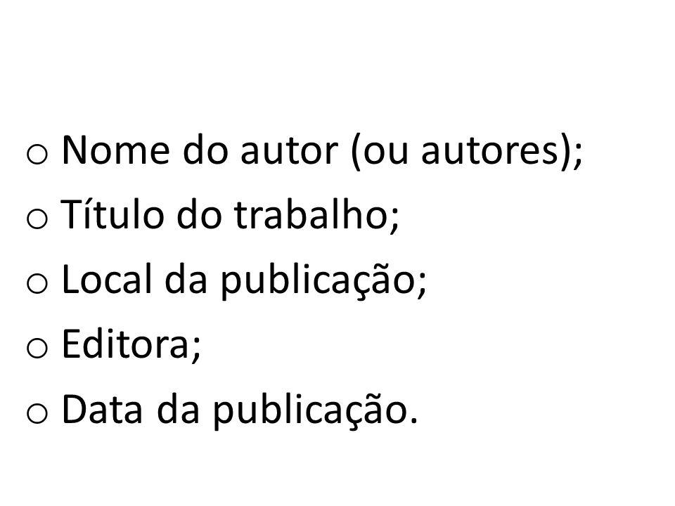 o Nome do autor (ou autores); o Título do trabalho; o Local da publicação; o Editora; o Data da publicação.