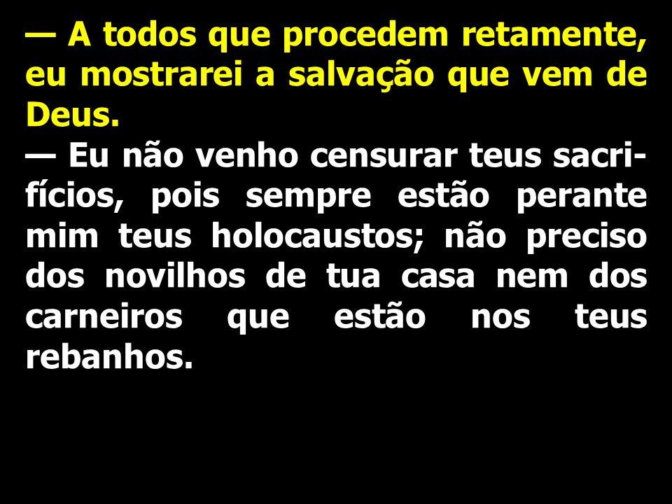 Eu não venho censurar teus sacri- fícios, pois sempre estão perante mim teus holocaustos; não preciso dos novilhos de tua casa nem dos carneiros que e