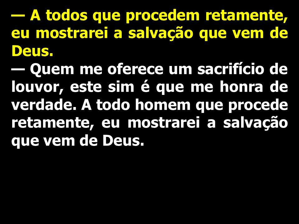 A todos que procedem retamente, eu mostrarei a salvação que vem de Deus. Quem me oferece um sacrifício de louvor, este sim é que me honra de verdade.