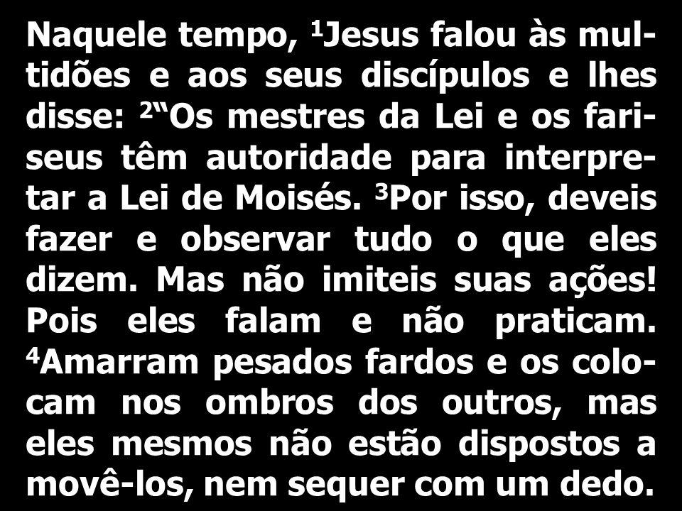 Naquele tempo, 1 Jesus falou às mul- tidões e aos seus discípulos e lhes disse: 2 Os mestres da Lei e os fari- seus têm autoridade para interpre- tar