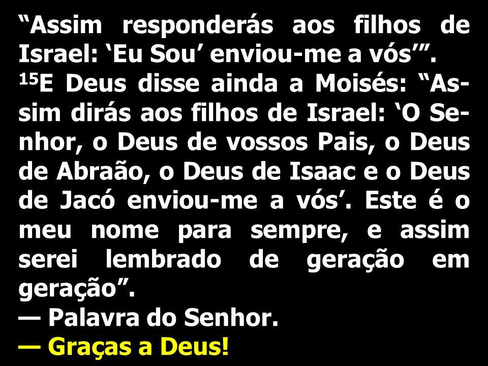 Assim responderás aos filhos de Israel: Eu Sou enviou-me a vós. 15 E Deus disse ainda a Moisés: As- sim dirás aos filhos de Israel: O Se- nhor, o Deus
