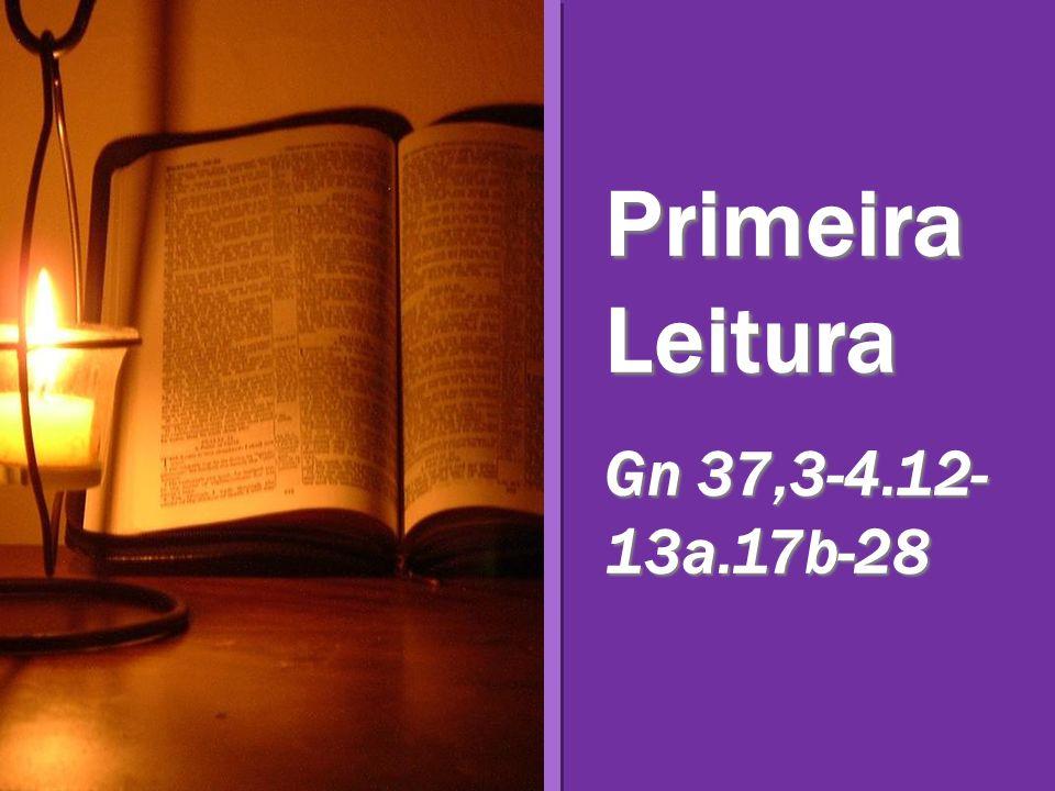 Primeira Leitura Gn 37,3-4.12- 13a.17b-28