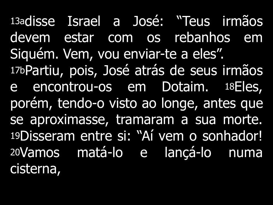 13a disse Israel a José: Teus irmãos devem estar com os rebanhos em Siquém. Vem, vou enviar-te a eles. 17b Partiu, pois, José atrás de seus irmãos e e