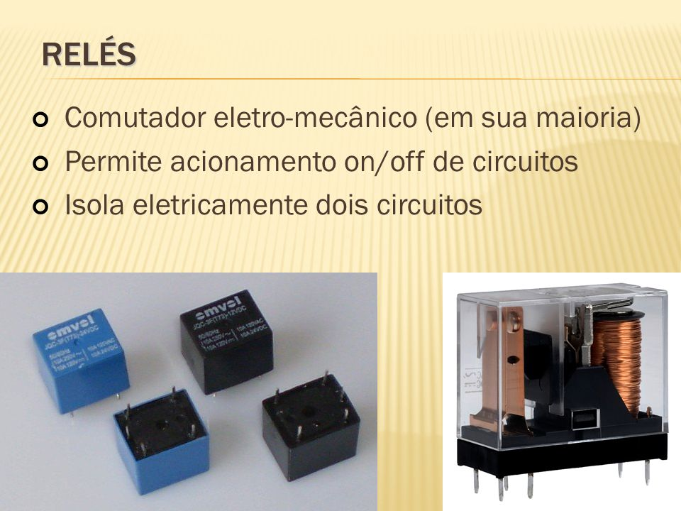 RELÉS Comutador eletro-mecânico (em sua maioria) Permite acionamento on/off de circuitos Isola eletricamente dois circuitos