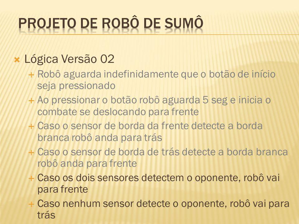 Lógica Versão 02 Robô aguarda indefinidamente que o botão de início seja pressionado Ao pressionar o botão robô aguarda 5 seg e inicia o combate se de