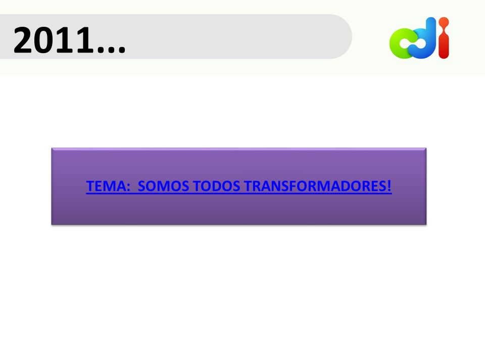 2011... TEMA: SOMOS TODOS TRANSFORMADORES!