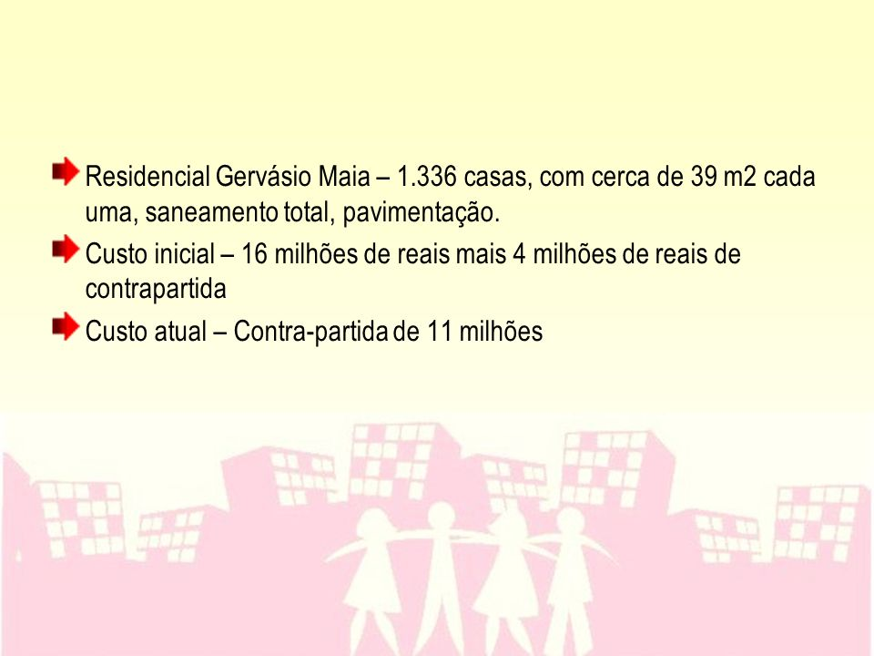 Residencial Gervásio Maia – 1.336 casas, com cerca de 39 m2 cada uma, saneamento total, pavimentação. Custo inicial – 16 milhões de reais mais 4 milhõ