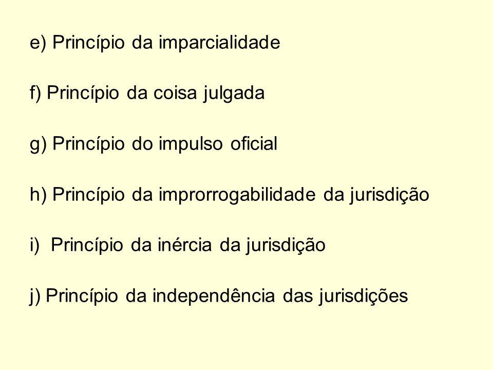 e) Princípio da imparcialidade f) Princípio da coisa julgada g) Princípio do impulso oficial h) Princípio da improrrogabilidade da jurisdição i) Princ