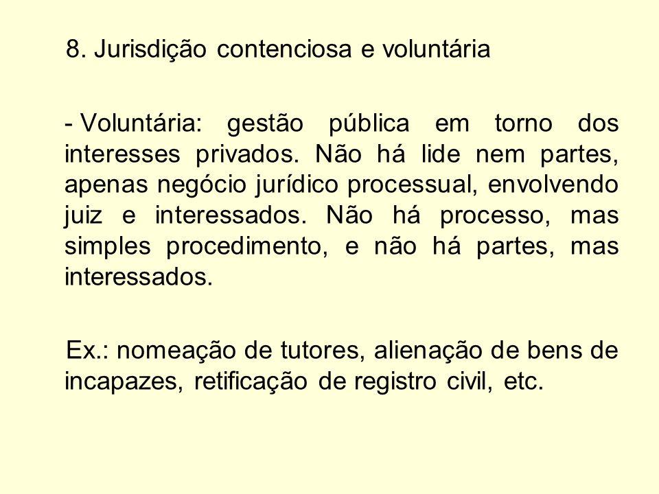 8. Jurisdição contenciosa e voluntária - Voluntária: gestão pública em torno dos interesses privados. Não há lide nem partes, apenas negócio jurídico