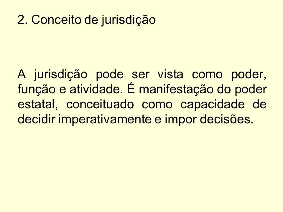 2. Conceito de jurisdição A jurisdição pode ser vista como poder, função e atividade. É manifestação do poder estatal, conceituado como capacidade de