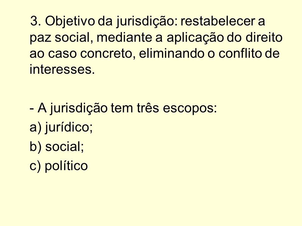 3. Objetivo da jurisdição: restabelecer a paz social, mediante a aplicação do direito ao caso concreto, eliminando o conflito de interesses. - A juris