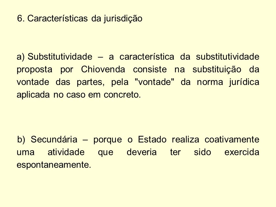 6. Características da jurisdição a) Substitutividade – a característica da substitutividade proposta por Chiovenda consiste na substituição da vontade