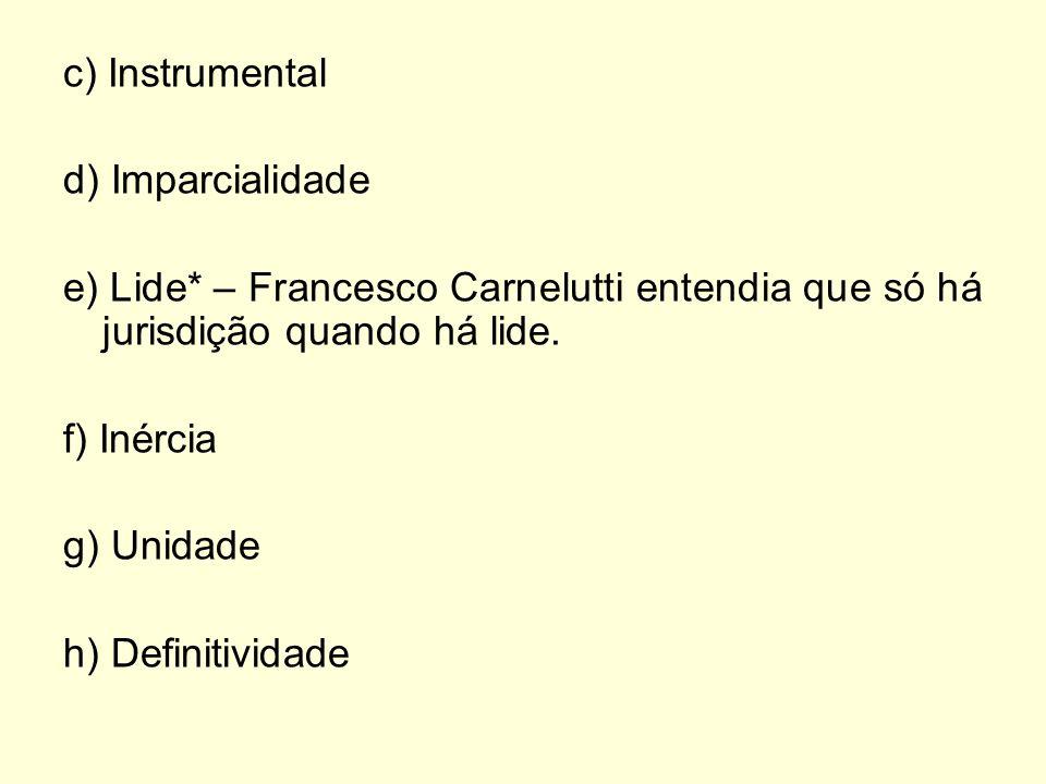 c) Instrumental d) Imparcialidade e) Lide* – Francesco Carnelutti entendia que só há jurisdição quando há lide. f) Inércia g) Unidade h) Definitividad