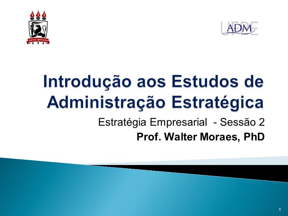 Estratégia Empresarial - Sessão 2 Prof. Walter Moraes, PhD 1