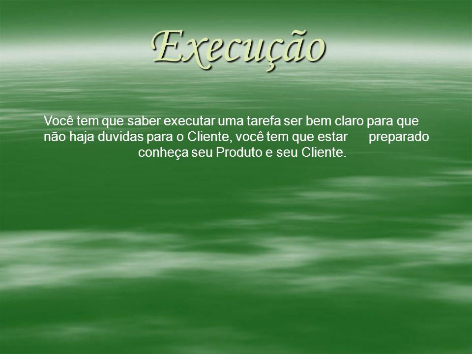 Execução Você tem que saber executar uma tarefa ser bem claro para que não haja duvidas para o Cliente, você tem que estar preparado conheça seu Produ