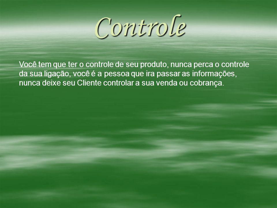 Controle Você tem que ter o controle de seu produto, nunca perca o controle da sua ligação, você é a pessoa que ira passar as informações, nunca deixe
