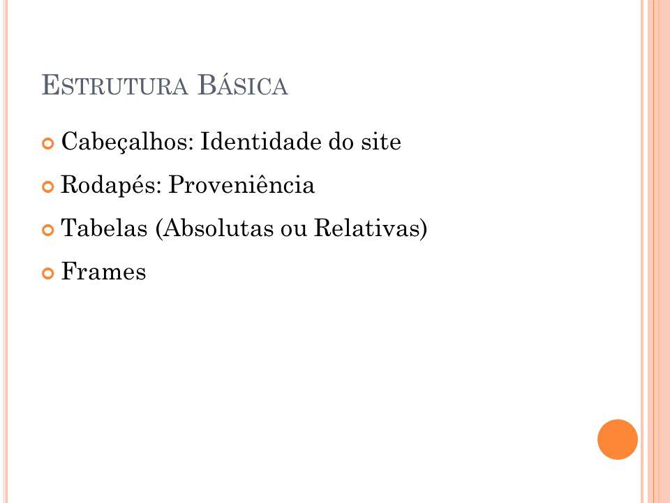 E STRUTURA B ÁSICA Cabeçalhos: Identidade do site Rodapés: Proveniência Tabelas (Absolutas ou Relativas) Frames