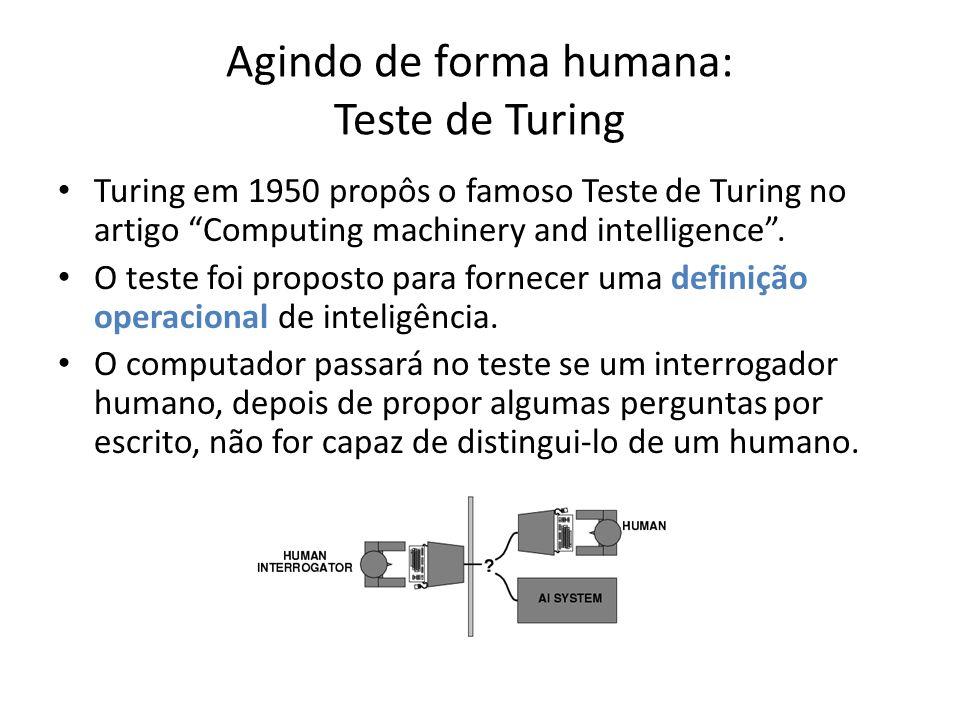 Agindo de forma humana: Teste de Turing Para passar no teste, o computador precisaria ter como capacidades: – Processamento de linguagem natural – Representação de conhecimento – Raciocínio automatizado – Aprendizado de máquina O teste evita a interação física direta para focar na inteligência.