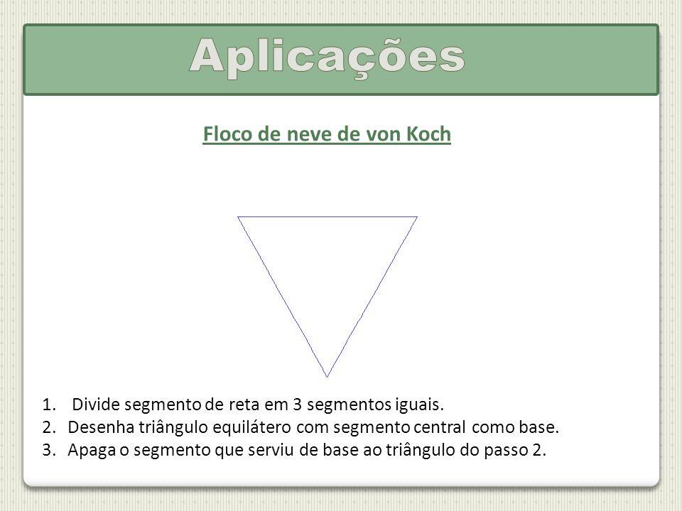 Floco de neve de von Koch 1. Divide segmento de reta em 3 segmentos iguais. 2.Desenha triângulo equilátero com segmento central como base. 3.Apaga o s