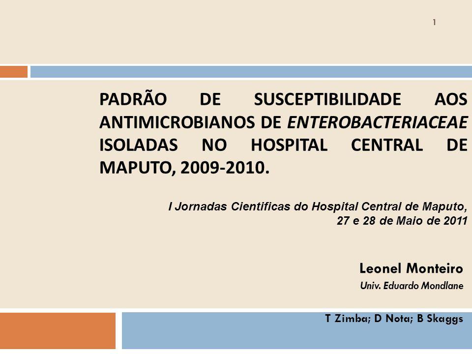 PADRÃO DE SUSCEPTIBILIDADE AOS ANTIMICROBIANOS DE ENTEROBACTERIACEAE ISOLADAS NO HOSPITAL CENTRAL DE MAPUTO, 2009-2010. Leonel Monteiro Univ. Eduardo