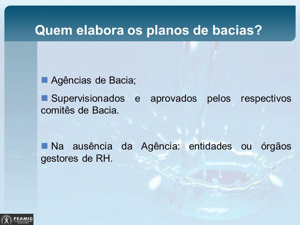 Quem elabora os planos de bacias? Agências de Bacia; Supervisionados e aprovados pelos respectivos comitês de Bacia. Na ausência da Agência: entidades