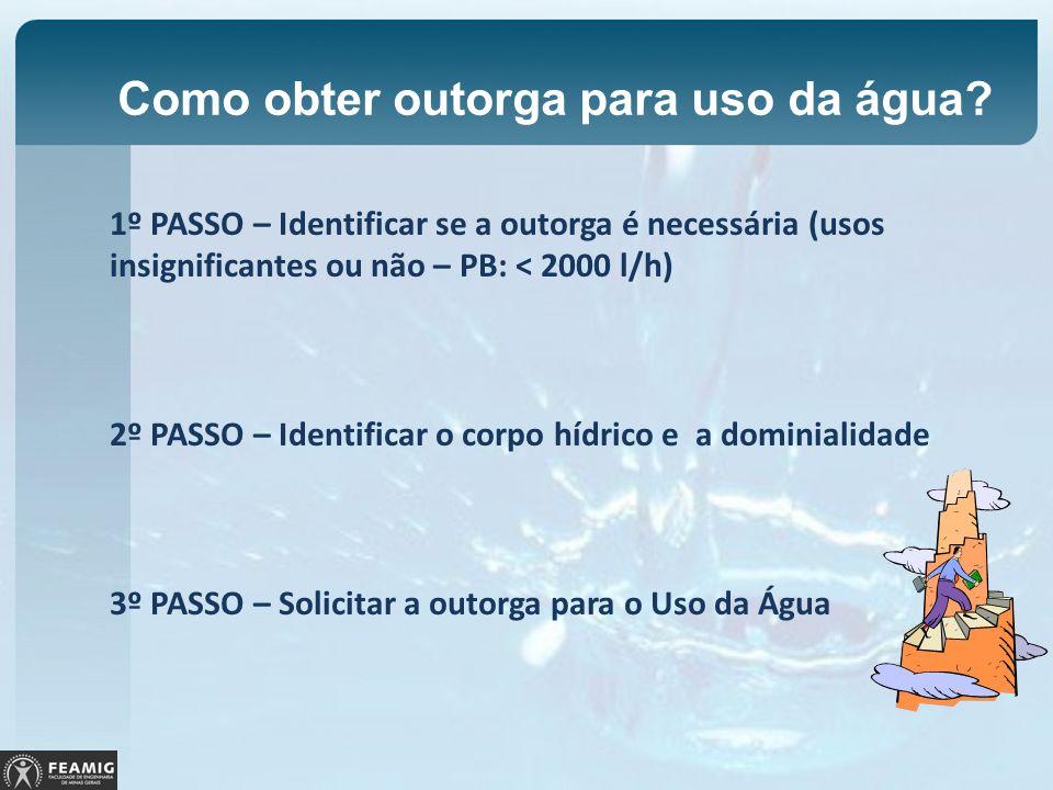 Como obter outorga para uso da água? 1º PASSO – Identificar se a outorga é necessária (usos insignificantes ou não – PB: < 2000 l/h) 2º PASSO – Identi