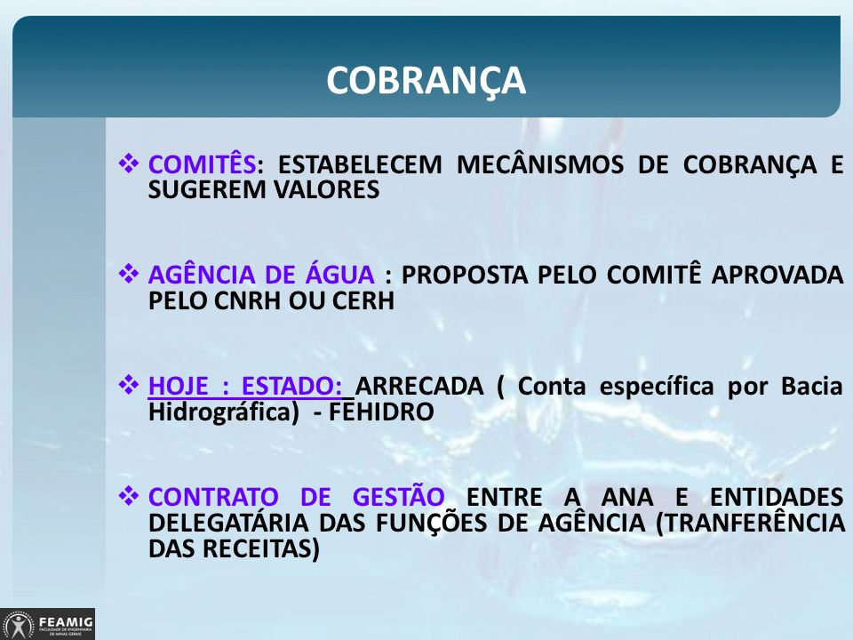 COBRANÇA COMITÊS: ESTABELECEM MECÂNISMOS DE COBRANÇA E SUGEREM VALORES AGÊNCIA DE ÁGUA : PROPOSTA PELO COMITÊ APROVADA PELO CNRH OU CERH HOJE : ESTADO