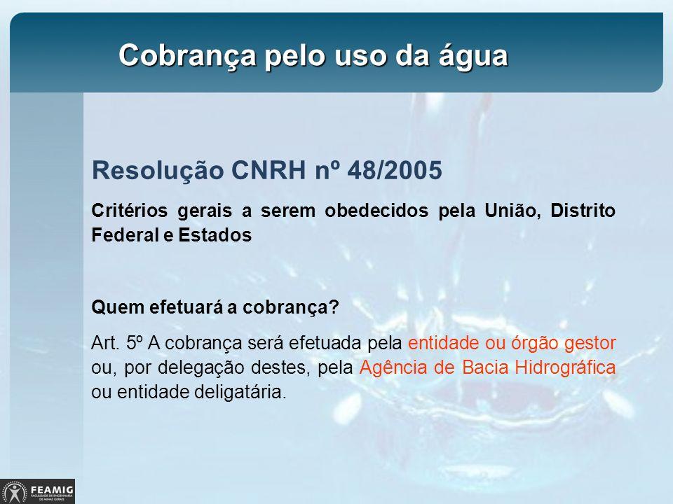 Resolução CNRH nº 48/2005 Critérios gerais a serem obedecidos pela União, Distrito Federal e Estados Quem efetuará a cobrança? Art. 5º A cobrança será