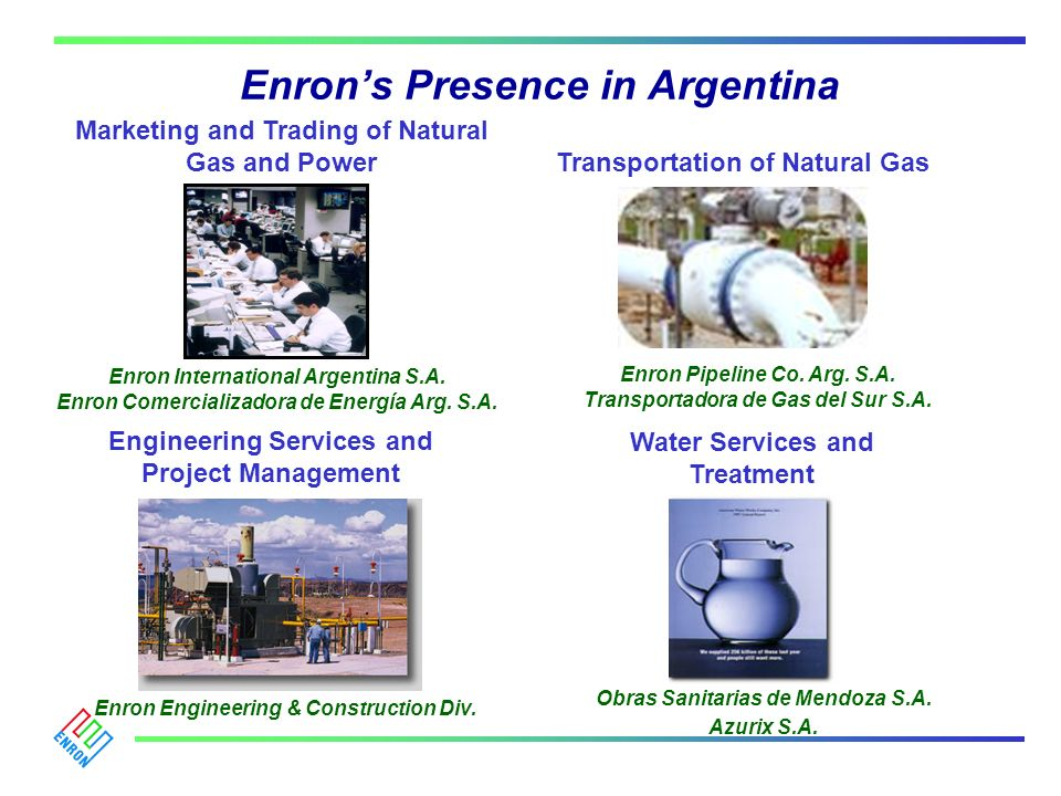 Enrons Presence in Argentina Enron Pipeline Co. Arg. S.A. Transportadora de Gas del Sur S.A. Water Services and Treatment Engineering Services and Pro