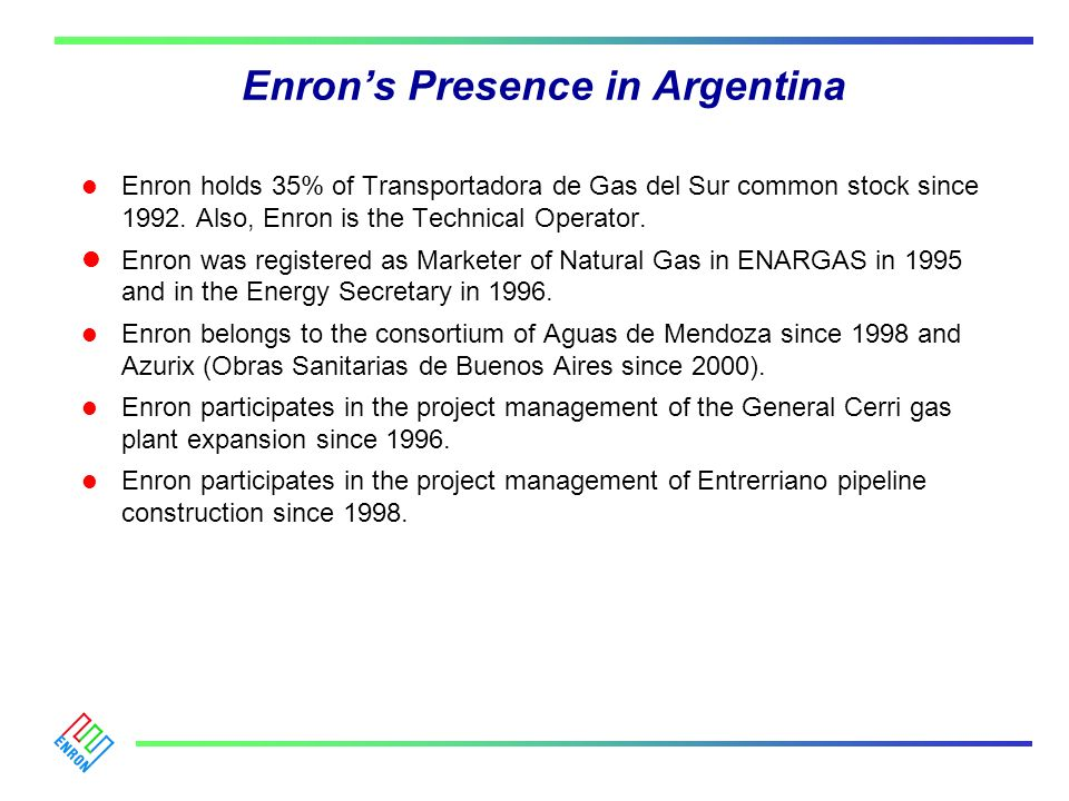 Enrons Presence in Argentina l Enron holds 35% of Transportadora de Gas del Sur common stock since 1992. Also, Enron is the Technical Operator. lEnron